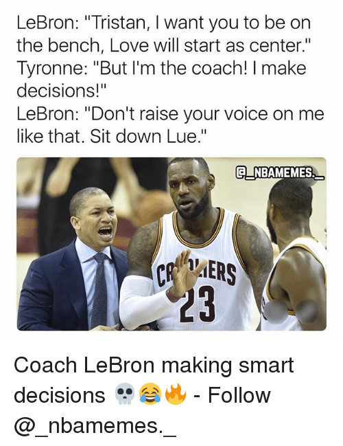"Love, Memes, and Lebron: LeBron: ""Tristan, I want you to be on  the bench, Love will start as center.""  Tyronne: ""But I'm the coach! I make  decisions!""  LeBron: ""Don't raise your voice on me  like that. Sit down Lue.""  NBAMEMES  23 Coach LeBron making smart decisions 💀😂🔥 - Follow @_nbamemes._"