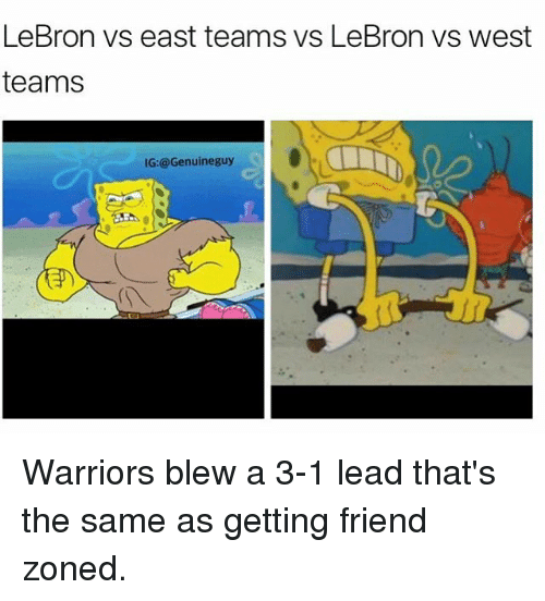 Warriors Blew A 3 1 Lead: LeBron vs east teams vs LeBron vs west  teams  IG: @Genuine guy Warriors blew a 3-1 lead that's the same as getting friend zoned.