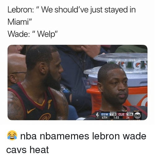 "Basketball, Cavs, and Nba: Lebron: "" We should've just stayed in  Miami""  Wade: "" Welp""  GSW  TH 1:03 24 UN  118 CLE 104 😂 nba nbamemes lebron wade cavs heat"