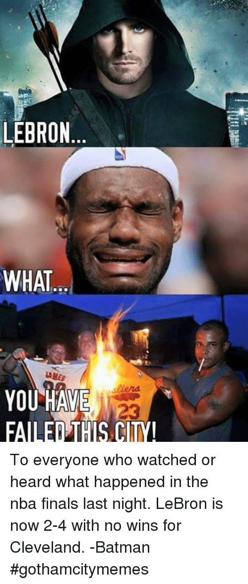 You Have Failed This City: LEBRON  WHAT...  AMES  YOU HAVE  FAILED THIS CITY  23 To everyone who watched or heard what happened in the nba finals last night. LeBron is now 2-4 with no wins for Cleveland.  -Batman #gothamcitymemes