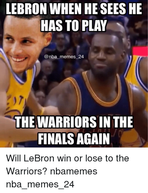 Finals, Meme, and Memes: LEBRON WHEN HE SEES HE  HAS TO PLAY  nba memes 24  THE WARRIORS IN THE  FINALS AGAIN Will LeBron win or lose to the Warriors? nbamemes nba_memes_24