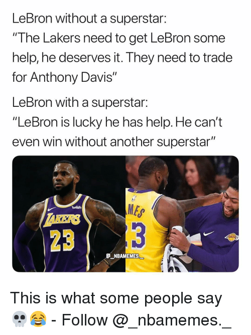 """Anthony Davis: LeBron without a superstar:  """"I he Lakers need to get LeBron some  help, he deserves it. They need to trade  for Anthony Davis""""  LeBron with a superstar:  """"LeBron is lucky he has help. He can't  even win without another superstar""""  MES  23  E NBAMEMES This is what some people say 💀😂 - Follow @_nbamemes._"""