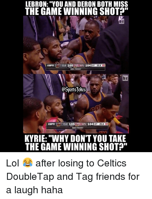 """Celtics: LEBRON: """"YOU AND DERON BOTH MISS  THE GAME WINNING SHOT?""""  b r  CLE 105 A  ATL 104  OT 25.8 2  NBA FRIDAY  b r  @Sportsjokes  CLE 105  ATL 104 0  OT 25.8 2  NBA FRIDAY  KYRIE: """"WHY DON'T YOU TAKE  THE GAME WINNING SHOTP"""" Lol 😂 after losing to Celtics DoubleTap and Tag friends for a laugh haha"""
