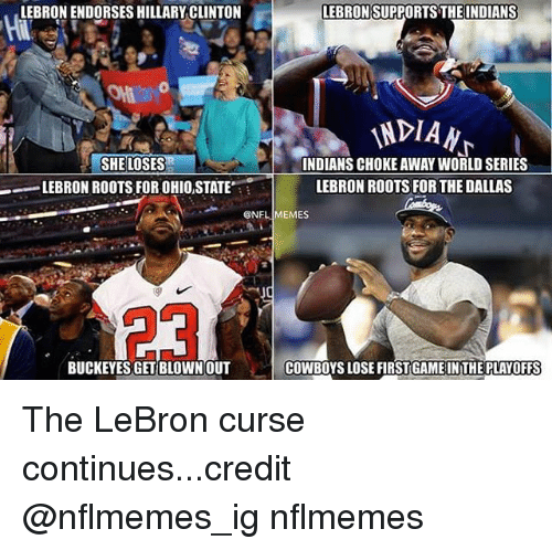 Cowboys Losing: LEBRONIENDORSESHILLARY CLINTON  LEBRON SUPPORTS THE INDIANS  INDIAN  SHE LOSES  INDIANS CHOKE AWAY WORLD SERIES  LEBRON ROOTS FORTHE DALLAS  LEBRON ROOTS FOR OHIOSTATE  CONFLIMEMES  BUCKEYES GET BLOWN OUT  COWBOYS LOSE FIRSTGAME IN THE PLAYOFFS The LeBron curse continues...credit @nflmemes_ig nflmemes