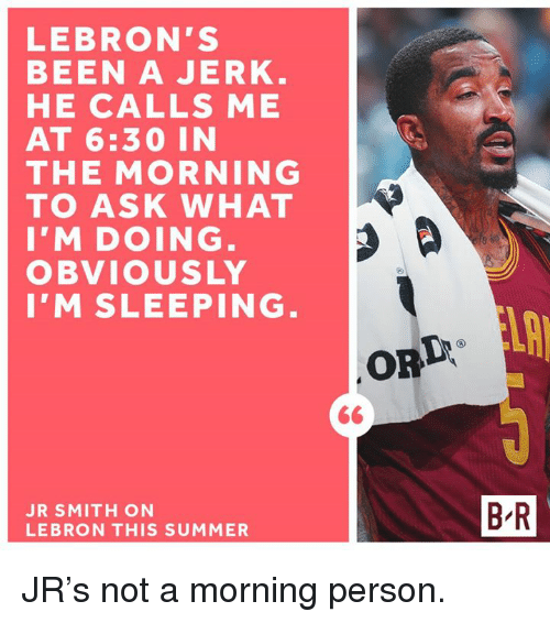 J.R. Smith, Summer, and Lebron: LEBRON'S  BEEN A JERK  HE CALLS ME  AT 6:30 IN  THE MORNING  TO ASK WHAT  I'M DOING  OBVIOUSLY  I'M SLEEPING  ORD  JR SMITH ON  LEBRON THIS SUMMER  B-R JR's not a morning person.