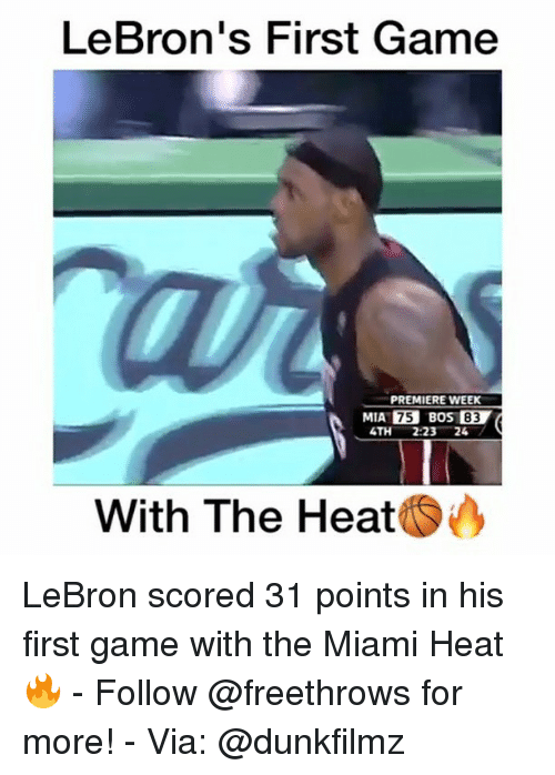 Memes, Miami Heat, and The Miami Heat: LeBron's First Game  PREMIERE WEEK  MIA 75 BOSI 83  4TH 223  24  With The Heat LeBron scored 31 points in his first game with the Miami Heat 🔥 - Follow @freethrows for more! - Via: @dunkfilmz