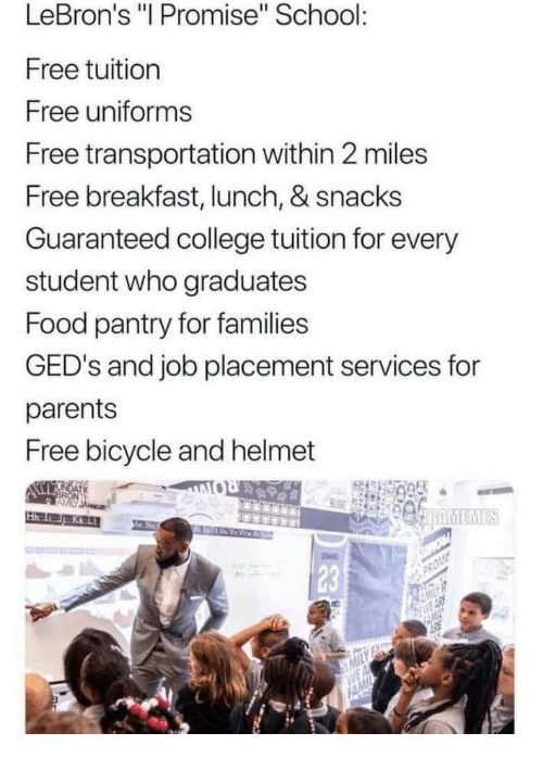 "College, Food, and Parents: LeBron's ""I Promise"" School  Free tuition  Free uniforms  Free transportation within 2 miles  Free breakfast, lunch, & snacks  Guaranteed college tuition for every  student who graduates  Food pantry for families  GED's and job placement services for  parents  Free bicycle and helmet  23"