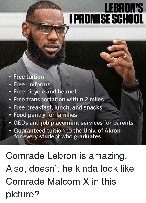malcom x: LEBRON'S  IPROMISE SCHOOL  Free tuition  . Free uniforms  . Free bicycle and helmet  . Free transportation within 2 miles  Free breakfast, lunch, and snacks  Food pantry for families  . GEDs and job placement services for parents  .Guaranteed tuition to the Univ. of Akron  for every student who graduates