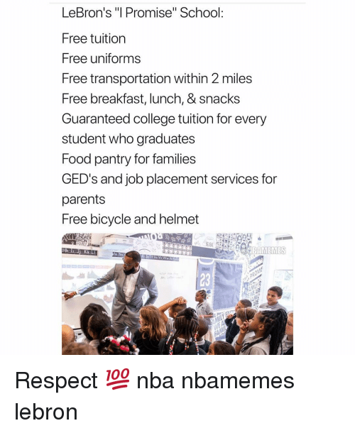 "Basketball, College, and Food: LeBron's ""l Promise"" School:  Free tuition  Free uniforms  Free transportation within 2 miles  Free breakfast, lunch, & snacks  Guaranteed college tuition for every  student who graduates  Food pantry for families  GED's and job placement services for  parents  Free bicycle and helmet  23 Respect 💯 nba nbamemes lebron"