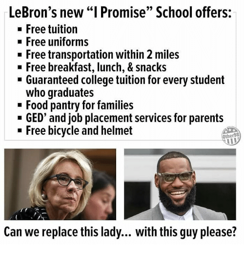 "College, Food, and Memes: LeBron's new ""I Promise"" School offers:  -Free tuition  Free uniforms  - Free transportation within 2 miles  n Free breakfast, lunch, & Snacks  - Guaranteed college tuition for every student  who graduates  - Food pantry for families  - GED' and job placement services for parents  - Free bicycle and helmet  Other98  Can we replace this lady... with this guy please?"