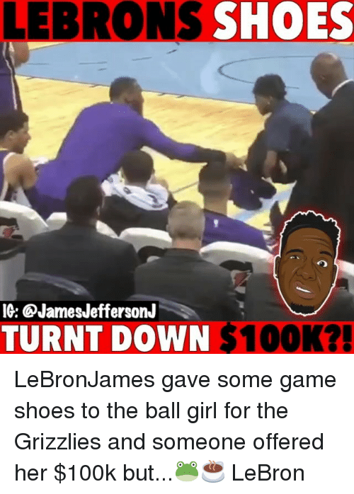 Getting turnt: LEBRONS SHOES  IG: @JamesJeffersonJ  TURNT DOWN $100K?! LeBronJames gave some game shoes to the ball girl for the Grizzlies and someone offered her $100k but...🐸☕️ LeBron