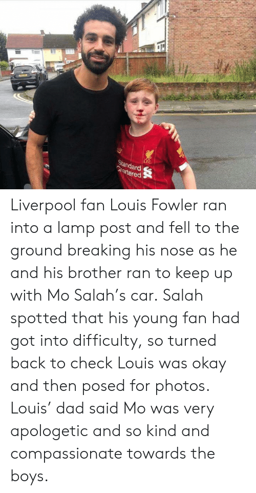 Louis: LEC  Standard  Grartered Liverpool fan Louis Fowler ran into a lamp post and fell to the ground breaking his nose as he and his brother ran to keep up with Mo Salah's car.‬  ‪Salah spotted that his young fan had got into difficulty, so turned back to check Louis was okay and then posed for photos. Louis' dad said Mo was very apologetic and so kind and compassionate towards the boys. ‬