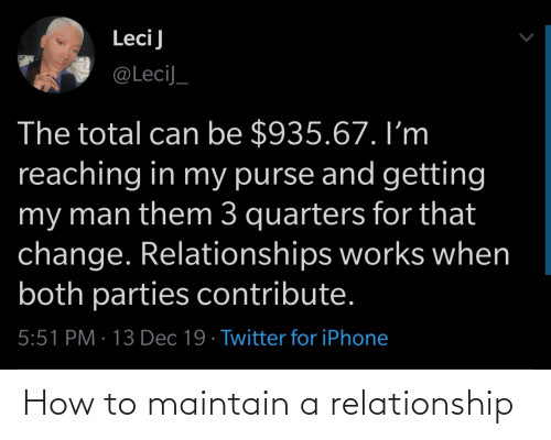 maintain: LeciJ  @LeciJ_  The total can be $935.67. I'm  reaching in my purse and getting  my man them 3 quarters for that  change. Relationships works when  both parties contribute.  5:51 PM · 13 Dec 19 · Twitter for iPhone How to maintain a relationship