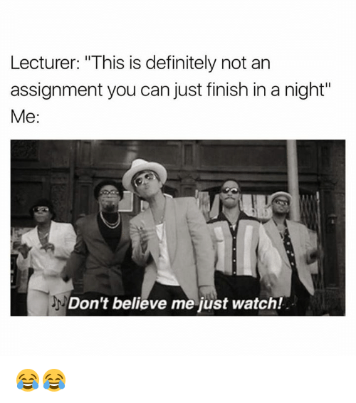 "Definitely, Watch, and Can: Lecturer: ""This is definitely not an  assignment you can just finish in a night""  Me  Don't believe me just watch! 😂😂"