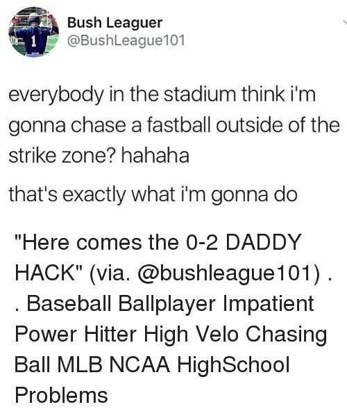 "Baseball, Memes, and Mlb: led Bush Leaguer  @BushLeague101  everybody in the stadium think i'm  gonna chase a fastball outside of the  strike zone? hahaha  that's exactly what i'm gonna do ""Here comes the 0-2 DADDY HACK"" (via. @bushleague101) . . Baseball Ballplayer Impatient Power Hitter High Velo Chasing Ball MLB NCAA HighSchool Problems"