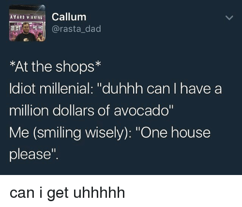 """millenial: LED Callum  At the shops  Idiot millenial: """"duhhh can l have a  million dollars of avocado""""  Me (smiling wisely): """"One house  please"""" can i get uhhhhh"""