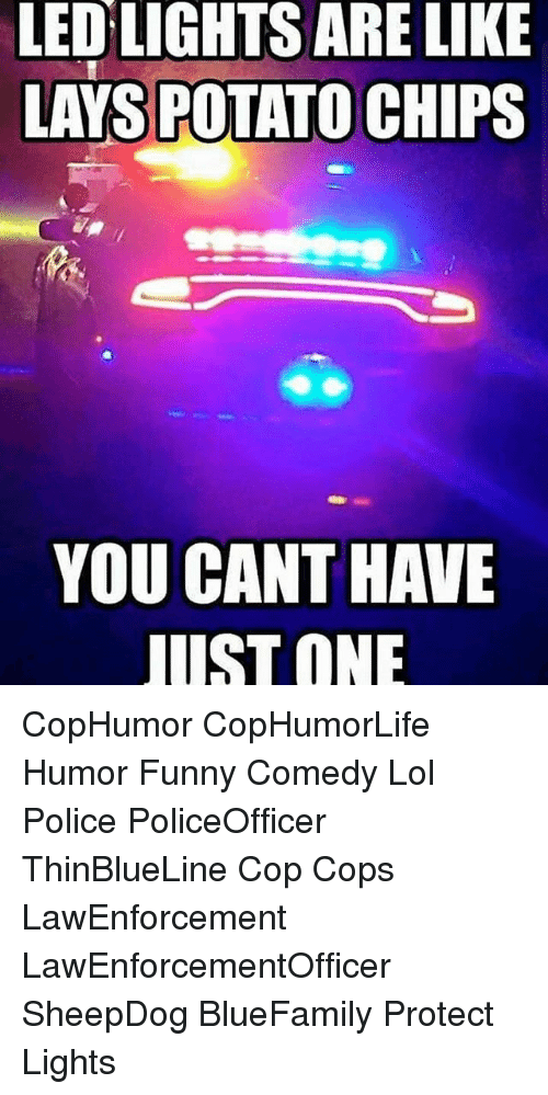 Funny, Lay's, and Lol: LED LIGHTS ARE LIKE  LAYS POTATO CHIPS  YOU CANT HAVE  UST ONE CopHumor CopHumorLife Humor Funny Comedy Lol Police PoliceOfficer ThinBlueLine Cop Cops LawEnforcement LawEnforcementOfficer SheepDog BlueFamily Protect Lights