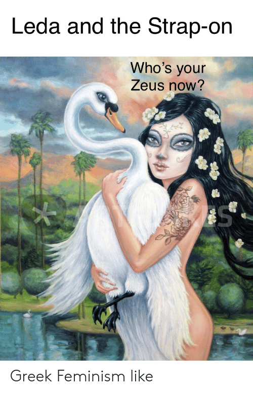Feminism: Leda and the Strap-on  Who's your  Zeus now? Greek Feminism like