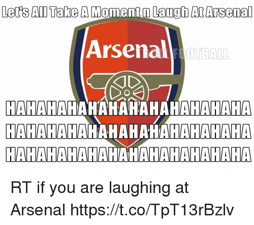 Arsenal, Football, and Memes: Led's An Take A Moment m Laugh AtArsenal  Arsenal  FOOTBALL  HAHAHAHAHAHAHAHAHAHAHAHA  HAHAHAIAHAHAHATIAMAHAIAHA RT if you are laughing at Arsenal https://t.co/TpT13rBzlv