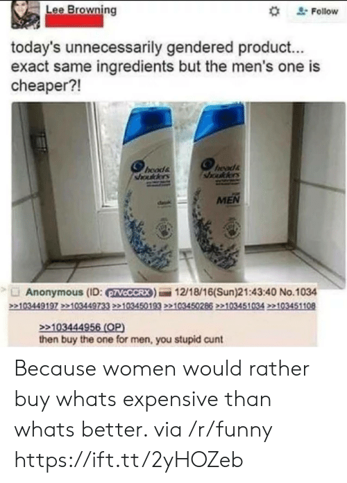 """browning: Lee Browning  """" Follow  today's unnecessarily gendered product...  exact same ingredients but the men's one is  cheaper?!  hoods  sada  MEN  Anonymous (ID: VCCCRX)12/18/16(Sun)21:43:40 No.1034  103444  then buy the one for men, you stupid cunt Because women would rather buy whats expensive than whats better. via /r/funny https://ift.tt/2yHOZeb"""