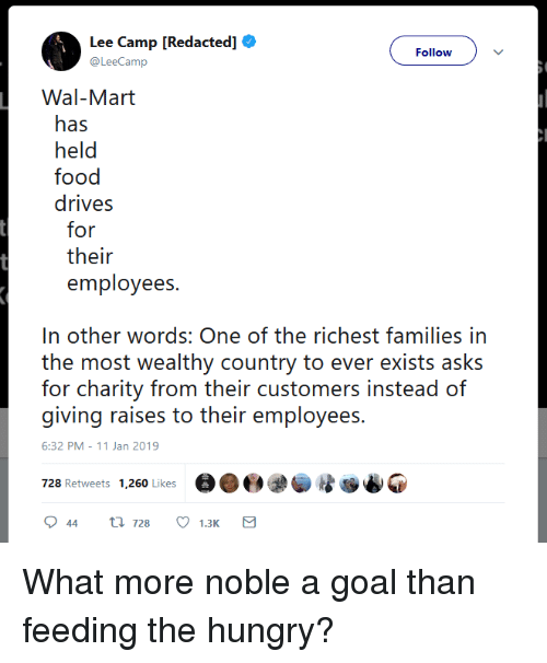 in other words: Lee Camp [Redacted]  @LeeCamp  Follow  Wal-Mart  has  held  food  drives  for  their  employees.  In other words: One of the richest families in  th ot weialthy country to over exisis asks  for charity from their customers instead of  giving raises to their employees  6:32 PM-11 Jan 2019  728 Retweets 1,260 Likese What more noble a goal than feeding the hungry?