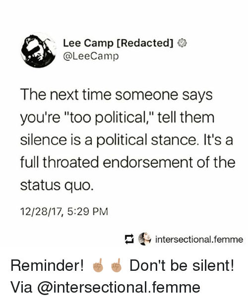 """Memes, Time, and Silence: Lee Camp [Redacted]  @LeeCamp  The next time someone says  you're """"too political,"""" tell them  silence is a political stance. It's a  full throated endorsement of the  status quo.  12/28/17, 5:29 PM  intersectional.femme Reminder! ☝🏽☝🏽 Don't be silent! Via @intersectional.femme"""