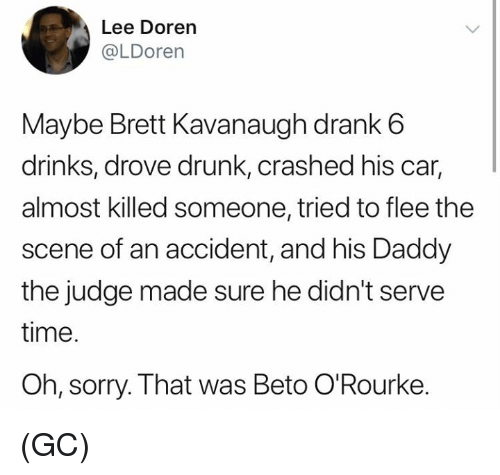 flee: Lee Doren  @LDorern  Maybe Brett Kavanaugh drank6  drinks, drove drunk, crashed his car,  almost killed someone, tried to flee the  scene of an accident, and his Daddy  the judge made sure he didn't serve  time.  Oh, sorry. That was Beto O'Rourke. (GC)
