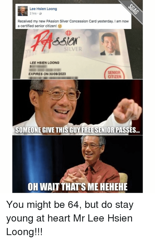 Young At Heart: Lee Hsien Loong  2 hrs.  Received my new PAssion Silver Concession Card yesterday. I am now  a certified senior citizen  SILVER  LEE HSIEN LOONG  SENIOR  EXPIRES ON 30/09/2023  CITIZEN  SOMEONE GIVE THIS GUY FREESENIORIPASSES...  OH WAIT THATS MEHEHEHE You might be 64, but do stay young at heart Mr Lee Hsien Loong!!!