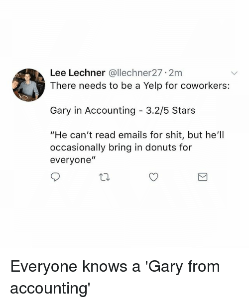 "Memes, Shit, and Donuts: Lee Lechner @llechner27 2m  There needs to be a Yelp for coworkers:  Gary in Accounting 3.2/5 Stars  ""He can't read emails for shit, but he'll  occasionally bring in donuts for  everyone"" Everyone knows a 'Gary from accounting'"