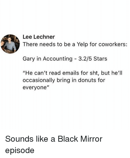 "Black, Donuts, and Mirror: Lee Lechner  There needs to be a Yelp for coworkers:  Gary in Accounting 3.2/5 Stars  ""He can't read emails for sht, but he'll  occasionally bring in donuts for  everyone"" Sounds like a Black Mirror episode"