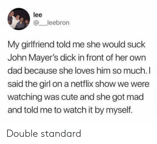 double standard: lee  @ leebron  My girlfriend told me she would suck  John Mayer's dick in front of her own  dad because she loves him so much.l  said the girl on a netflix show we were  watching was cute and she got mad  and told me to watch it by myself. Double standard