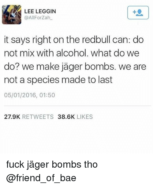 Bae, Friends, and Alcohol: LEE LEGGIN  @AllForzah  it says right on the redbull can: do  not mix with alcohol. What do we  do? we make jager bombs. we are  not a species made to last  05/01/2016, 01:50  27.9K  RETWEETS  38.6K  LIKES fuck jäger bombs tho @friend_of_bae