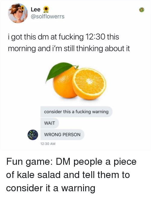Kale: Lee  @solflowerrs  i got this dm at fucking 12:30 this  morning and i'm still thinking about it  consider this a fucking warning  WAIT  WRONG PERSON  12:30 AM Fun game: DM people a piece of kale salad and tell them to consider it a warning