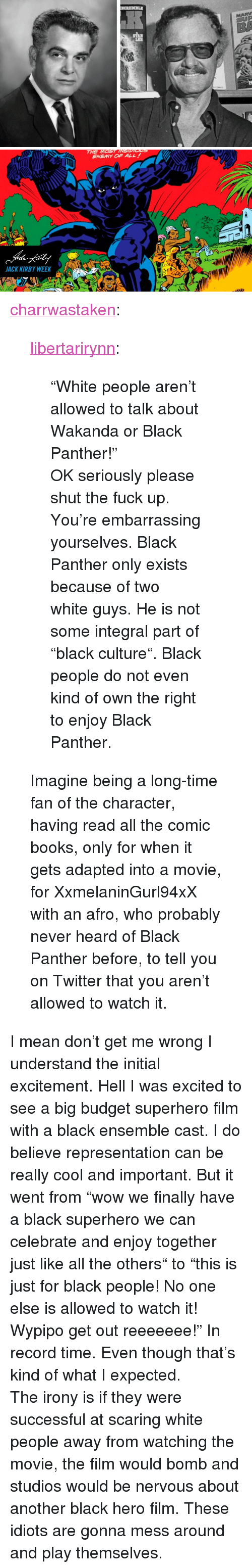 """white guys: LEE   THE MOST INSIDIGns  ENEMY OF ALL  JACK KIRBY WEEKA <p><a href=""""https://charrwastaken.tumblr.com/post/170981224483/libertarirynn-white-people-arent-allowed-to"""" class=""""tumblr_blog"""">charrwastaken</a>:</p>  <blockquote><p><a href=""""https://libertarirynn.tumblr.com/post/170981033654/white-people-arent-allowed-to-talk-about-wakanda"""" class=""""tumblr_blog"""">libertarirynn</a>:</p><blockquote> <p>""""White people aren't allowed to talk about Wakanda or Black Panther!""""</p>  <p>OK seriously please shut the fuck up. You're embarrassing yourselves. Black Panther only exists because of two white guys. He is not some integral part of """"black culture"""". Black people do not even kind of own the right to enjoy Black Panther.</p> </blockquote> <p>Imagine being a long-time fan of the character, having read all the comic books, only for when it gets adapted into a movie, for XxmelaninGurl94xX with an afro, who probably never heard of Black Panther before, to tell you on Twitter that you aren't allowed to watch it.<br/></p></blockquote>  <p>I mean don't get me wrong I understand the initial excitement. Hell I was excited to see a big budget superhero film with a black ensemble cast. I do believe representation can be really cool and important. But it went from """"wow we finally have a black superhero we can celebrate and enjoy together just like all the others"""" to """"this is just for black people! No one else is allowed to watch it! Wypipo get out reeeeeee!"""" In record time. Even though that's kind of what I expected.</p><p>The irony is if they were successful at scaring white people away from watching the movie, the film would bomb and studios would be nervous about another black hero film. These idiots are gonna mess around and play themselves.</p>"""