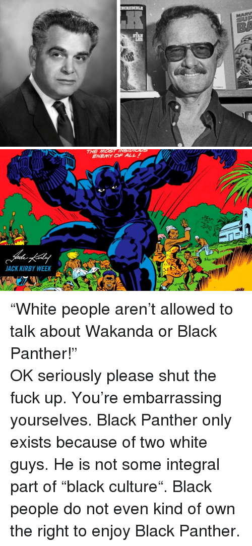 """white guys: LEE   THE MOST INSIDIGns  ENEMY OF ALL  JACK KIRBY WEEKA <p>""""White people aren't allowed to talk about Wakanda or Black Panther!""""</p>  <p>OK seriously please shut the fuck up. You're embarrassing yourselves. Black Panther only exists because of two white guys. He is not some integral part of """"black culture"""". Black people do not even kind of own the right to enjoy Black Panther.</p>"""