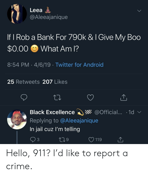 What Am I: Leea A  @Aleeajanique  If I Rob a Bank For 790k & I Give My Boo  $0.00 What Am I?  8:54 PM 4/6/19 Twitter for Android  25 Retweets 207 Likes  Black Excellence * @Official... 1d  Replying to @Aleeajanique  In jail cuz l'm telling  3  9  V 119 Hello, 911? I'd like to report a crime.