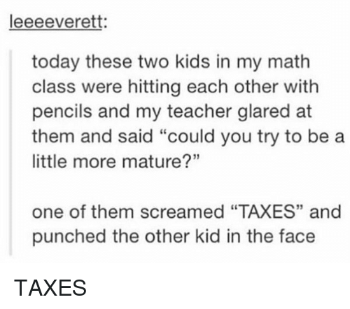 """Memes, Scream, and Teacher: leeeeverett:  today these two kids in my math  class were hitting each other with  pencils and my teacher glared at  them and said """"could you try to be a  little more mature?""""  one of them screamed """"TAXES"""" and  punched the other kid in the face TAXES"""