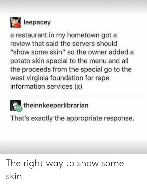 "My Hometown: leepacey  a restaurant in my hometown got a  review that said the servers should  ""show some skin"" so the owner added a  potato skin special to the menu and all  the proceeds from the special go to the  west virginia foundation for rape  information services (x)  theinnkeeperlibrarian  That's exactly the appropriate response The right way to show some skin"