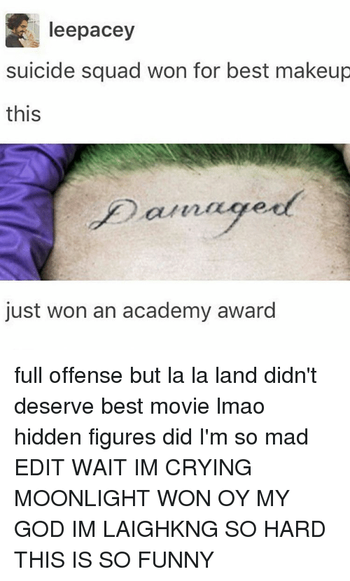 Academy Awards: leepacey  suicide squad won for best makeup  this  just won an academy award full offense but la la land didn't deserve best movie lmao hidden figures did I'm so mad EDIT WAIT IM CRYING MOONLIGHT WON OY MY GOD IM LAIGHKNG SO HARD THIS IS SO FUNNY