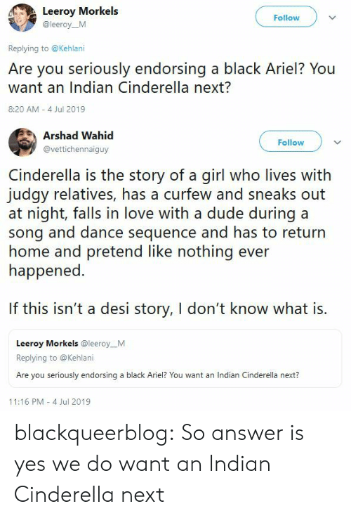 Cinderella : Leeroy Morkels  Follow  @leeroy_M  Replying to @Kehlani  Are you seriously endorsing a black Ariel? You  want an Indian Cinderella next?  8:20 AM 4 Jul 2019   Arshad Wahid  Follow  @vettichennaiguy  Cinderella is the story of a girl who lives with  judgy relatives, has a curfew and sneaks out  at night, falls in love with a dude during a  song and dance sequence and has to return  home and pretend like nothing ever  happened.  If this isn't a desi story, I don't know what is.  Leeroy Morkels @leeroy_M  Replying to @Kehlani  Are you seriously endorsing a black Ariel? You want an Indian Cinderella next?  11:16 PM 4 Jul 2019 blackqueerblog:   So answer is yes we do want an Indian Cinderella next