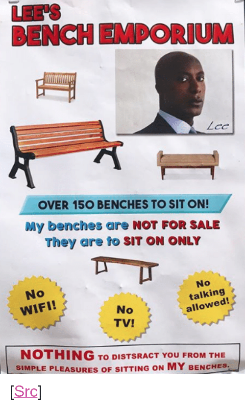 """benches: LEE'S  BENCH EMPORIUM  OVER 15O BENCHES TO SIT ON!  My benches are NOT FOR SALE  They are to SIT ON ONLY  No  WIFI!  No  talking  allowed!  No  TV!  NOTHING To DISTSRACT YOU FROM THE  SIMPLE PLEASURES OF SITTING ON MY BENCHES- <p>[<a href=""""https://www.reddit.com/r/surrealmemes/comments/7cyido/bees_lunch_enporeum/"""">Src</a>]</p>"""
