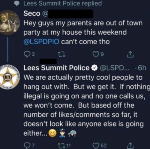 We Get It: Lees Summit Police replied  Seco @  Hey guys my parents are out of town  party at my house this weekend  @LSPDPIO can't come tho  92  Lees Summit Police·@LSPD...-6h  We are actually pretty cool people to  hang out with. But we get it. If nothing  illegal is going on and no one calls us  we won't come. But based off the  number of likes/comments so far, it  doesn't look like anyone else is going  either...*  7  t011  52
