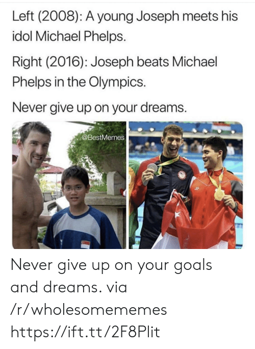 the olympics: Left (2008): A young Joseph meets his  idol Michael Phelps.  Right (2016): Joseph beats Michael  Phelps in the Olympics.  Never give up on your dreams.  @BestMemes Never give up on your goals and dreams. via /r/wholesomememes https://ift.tt/2F8Plit