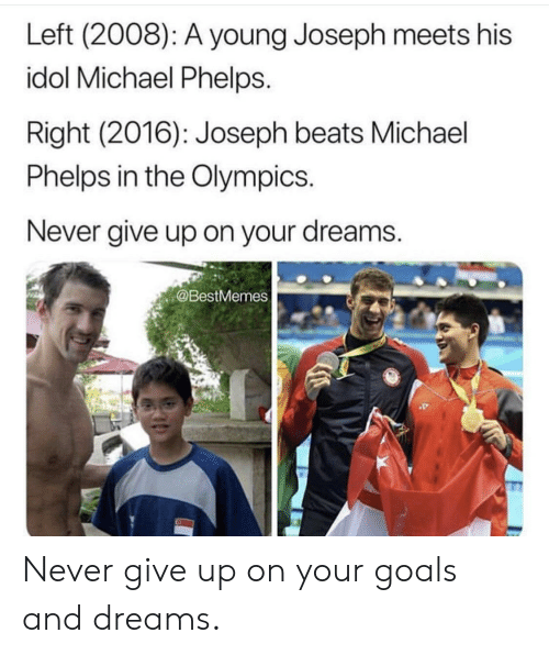 the olympics: Left (2008): A young Joseph meets his  idol Michael Phelps.  Right (2016): Joseph beats Michael  Phelps in the Olympics.  Never give up on your dreams.  @BestMemes Never give up on your goals and dreams.