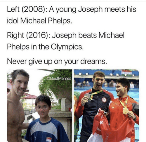 the olympics: Left (2008): A young Joseph meets his  idol Michael Phelps.  Right (2016): Joseph beats Michael  Phelps in the Olympics  Never give up on your dreams.  @BestMemes