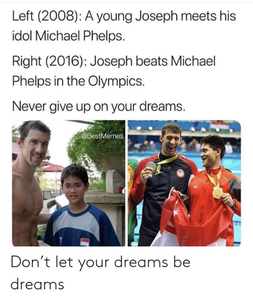 Olympics: Left (2008): A young Joseph meets his  idol Michael Phelps.  Right (2016): Joseph beats Michael  Phelps in the Olympics.  Never give up on your dreams.  @BestMemes Don't let your dreams be dreams