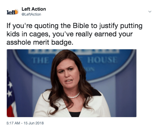Bible, Kids, and The Bible: Left Action  left @LeftAction  If you're quoting the Bible to justify putting  kids in cages, you've really earned your  asshole merit badge.  HE  5:17 AM-15 Jun 2018