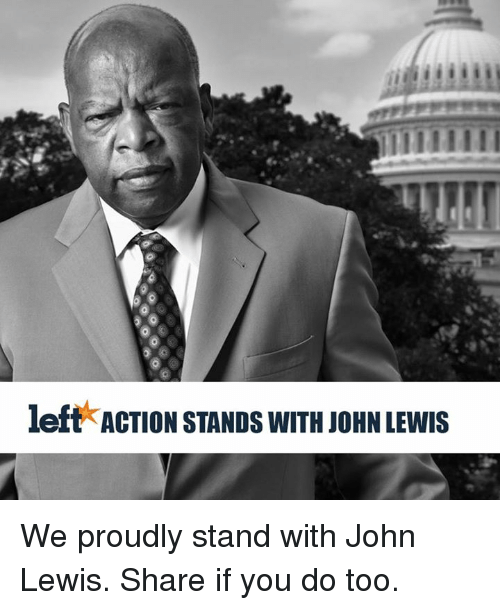 Lewy: left ACTION STANDs wITH JOHN LEWIS We proudly stand with John Lewis. Share if you do too.