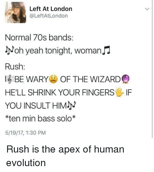 the wizard: Left At London  @LeftAtLondon  Normal 70s bands:  yoh yeah tonight, womanJJ  Rush:  EBE WARY OF THE WIZARD  HE'LL SHRINK YOUR FINGERS IF  YOU INSULTHIM  *ten min bass solo*  5/19/17, 1:30 PM Rush is the apex of human evolution