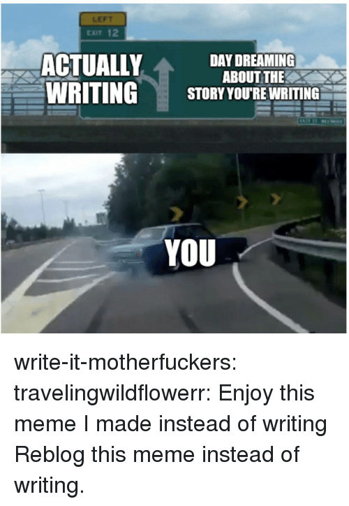 Dreaming About: LEFT  CXIT 12  ACTUALLY  WRITING  DAY DREAMING  ABOUT THE  STORY YOU'RE WRITING  YOU write-it-motherfuckers:  travelingwildflowerr: Enjoy this meme I made instead of writing Reblog this meme instead of writing.